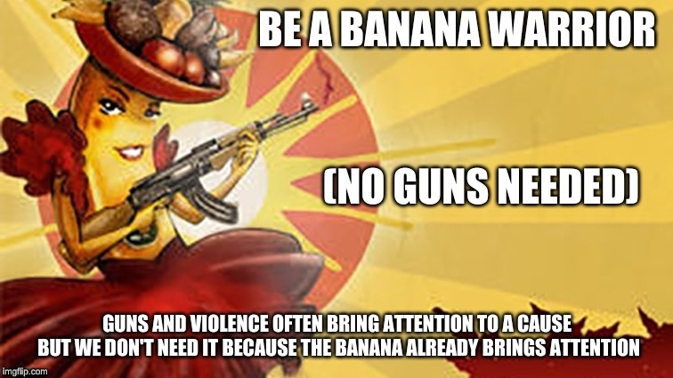 No guns needed | GUNS AND VIOLENCE OFTEN BRING ATTENTION TO A CAUSE BUT WE DON'T NEED IT BECAUSE THE BANANA ALREADY BRINGS ATTENTION (NO GUNS NEEDED) | image tagged in bananas,violence | made w/ Imgflip meme maker