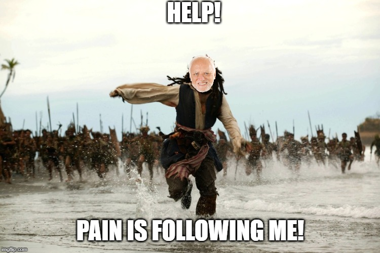 Help! | HELP! PAIN IS FOLLOWING ME! | image tagged in captain jack sparrow running,memes,jack sparrow being chased,hide the pain harold,help,pain | made w/ Imgflip meme maker