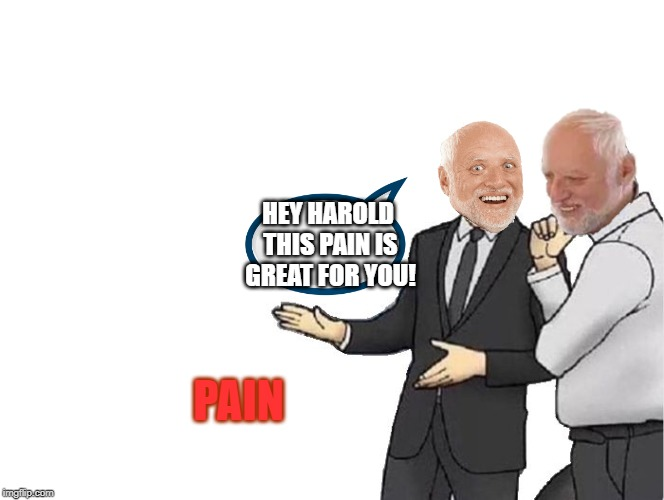 Pain | PAIN HEY HAROLD THIS PAIN IS GREAT FOR YOU! | image tagged in memes,car salesman slaps hood,funny,hide the pain harold,pain | made w/ Imgflip meme maker