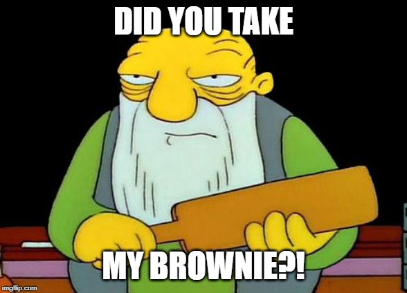 That's a paddlin' | DID YOU TAKE MY BROWNIE?! | image tagged in memes,that's a paddlin' | made w/ Imgflip meme maker