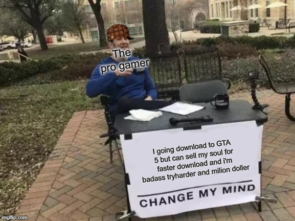 Change My Mind |  The pro gamer; I going download to GTA 5 but can sell my soul for faster download and i'm badass tryharder and milion doller | image tagged in memes,change my mind | made w/ Imgflip meme maker