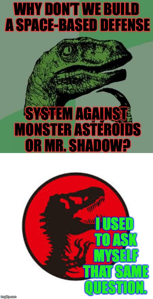 And get Mr. Shadow to pay for it  ( : |  WHY DON'T WE BUILD A SPACE-BASED DEFENSE; SYSTEM AGAINST MONSTER ASTEROIDS OR MR. SHADOW? I USED TO ASK MYSELF THAT SAME QUESTION. | image tagged in memes,philosoraptor,jurassic park t rex,mr shadow | made w/ Imgflip meme maker