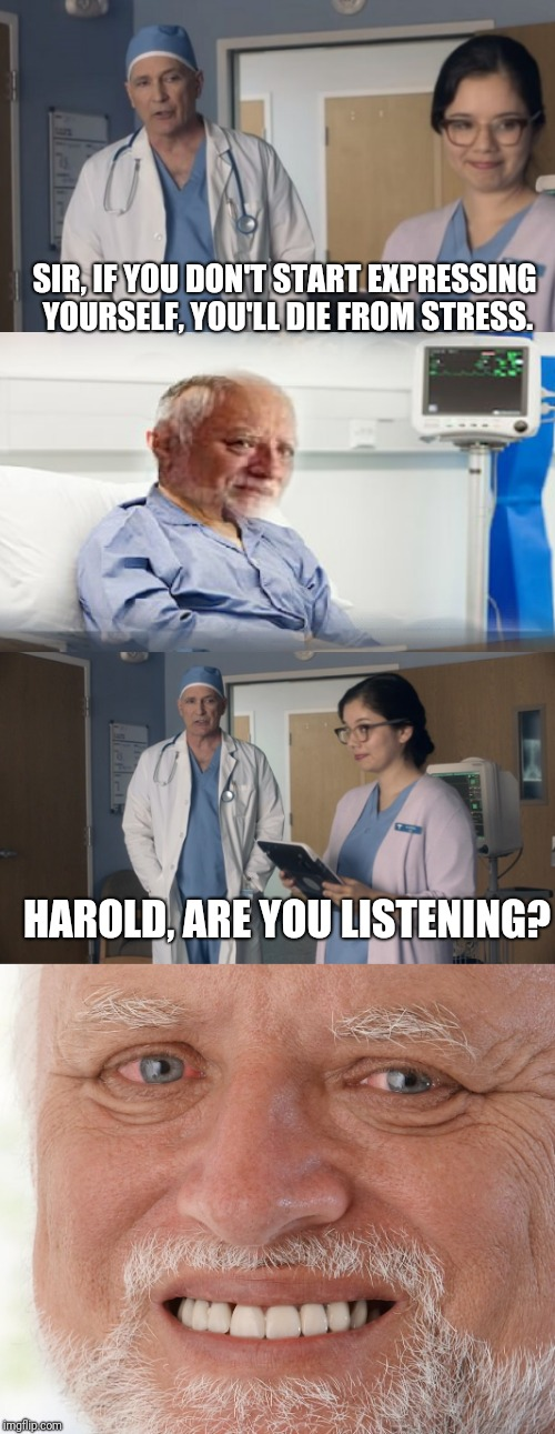 The aftermath of Hide The Pain Harold weekend. | SIR, IF YOU DON'T START EXPRESSING YOURSELF, YOU'LL DIE FROM STRESS. HAROLD, ARE YOU LISTENING? | image tagged in hide the pain harold,just ok surgeon commercial,stress,funny memes,hide the pain harold smile,lol | made w/ Imgflip meme maker