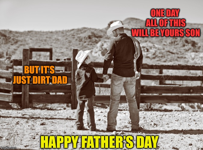 cowboy father and son | ONE DAY ALL OF THIS WILL BE YOURS SON BUT IT'S JUST DIRT DAD HAPPY FATHER'S DAY | image tagged in cowboy father and son | made w/ Imgflip meme maker