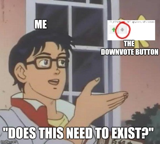 "Idk if anyone has done this before, but here we go. | ME THE DOWNVOTE BUTTON ""DOES THIS NEED TO EXIST?"" 