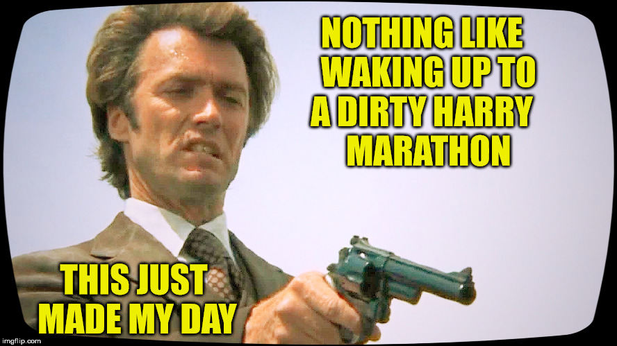 Dirty Harry Marathon | NOTHING LIKE  WAKING UP TO A DIRTY HARRY       MARATHON THIS JUST MADE MY DAY | image tagged in dirty harry 101,memes,make,marathon,am i the only one around here,change my mind | made w/ Imgflip meme maker