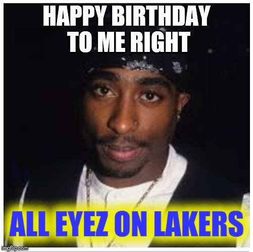Happy Birthday Pac | HAPPY BIRTHDAY TO ME RIGHT | image tagged in tupac,hip hop,nba memes | made w/ Imgflip meme maker