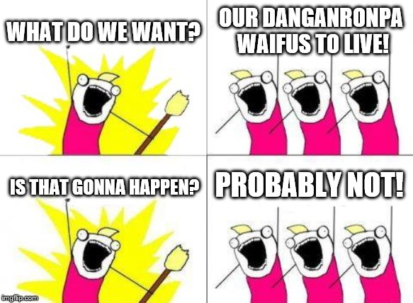 What Do We Want | WHAT DO WE WANT? OUR DANGANRONPA WAIFUS TO LIVE! IS THAT GONNA HAPPEN? PROBABLY NOT! | image tagged in memes,what do we want | made w/ Imgflip meme maker