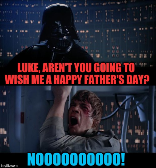 Happy Father's Day | LUKE, AREN'T YOU GOING TO WISH ME A HAPPY FATHER'S DAY? NOOOOOOOOOO! | image tagged in memes,star wars no,jbmemegeek,fathers day,star wars,awkward moment | made w/ Imgflip meme maker