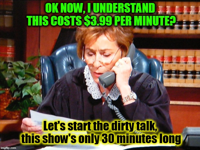 OK NOW, I UNDERSTAND THIS COSTS $3.99 PER MINUTE? Let's start the dirty talk, this show's only 30 minutes long | image tagged in judge judy,phone call | made w/ Imgflip meme maker