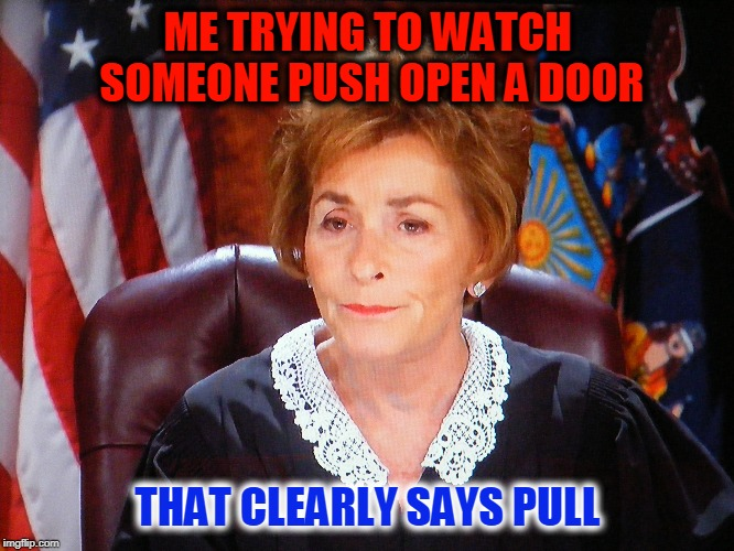 ME TRYING TO WATCH SOMEONE PUSH OPEN A DOOR THAT CLEARLY SAYS PULL | image tagged in judge judy,common sense,funny | made w/ Imgflip meme maker