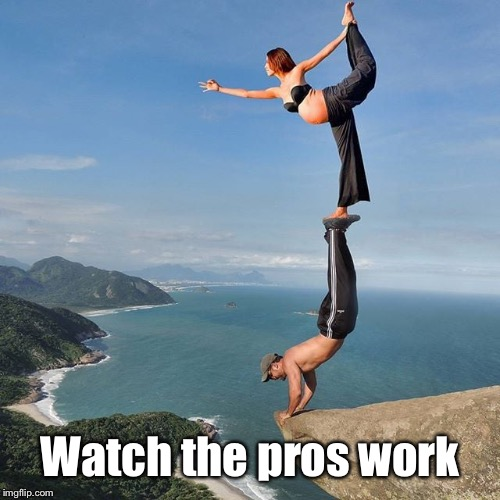 Watch the pros work | made w/ Imgflip meme maker