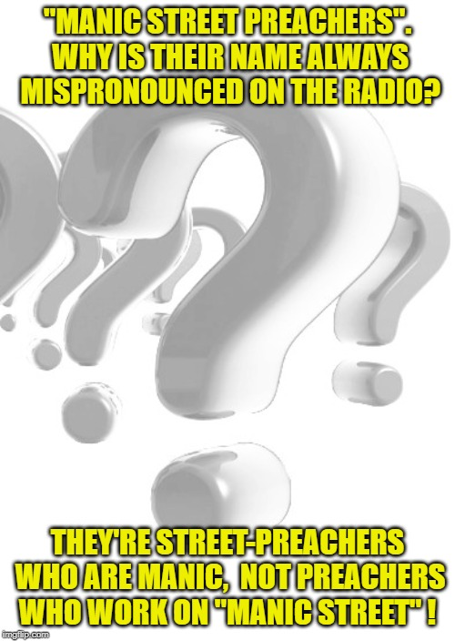 "Where's Manic Street? | ""MANIC STREET PREACHERS"". WHY IS THEIR NAME ALWAYS MISPRONOUNCED ON THE RADIO? THEY'RE STREET-PREACHERS WHO ARE MANIC,  NOT PREACHERS WHO WO 