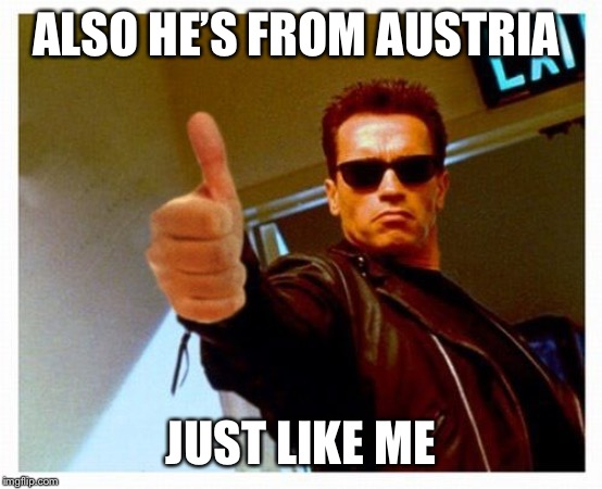 Arnie thumbs up | ALSO HE'S FROM AUSTRIA JUST LIKE ME | image tagged in arnie thumbs up | made w/ Imgflip meme maker