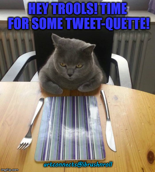 HEY TROOLS! TIME FOR SOME TWEET-QUETTE! artconnects@ibrushnroll | image tagged in hungry cat etiquette | made w/ Imgflip meme maker