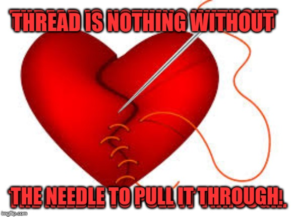 So it seams. | THREAD IS NOTHING WITHOUT THE NEEDLE TO PULL IT THROUGH. THREAD IS NOTHING WITHOUT THE NEEDLE TO PULL IT THROUGH. | image tagged in nixieknox,memes | made w/ Imgflip meme maker
