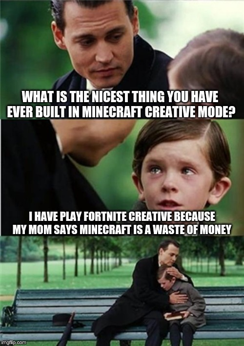 :( | WHAT IS THE NICEST THING YOU HAVE EVER BUILT IN MINECRAFT CREATIVE MODE? I HAVE PLAY FORTNITE CREATIVE BECAUSE MY MOM SAYS MINECRAFT IS A WA | image tagged in creative,fortnite memes,minecraft,compassion,sad,memes | made w/ Imgflip meme maker