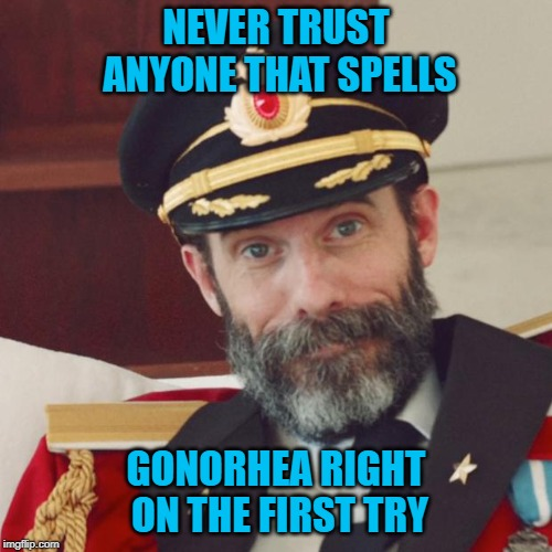 Or at the very least...don't sleep with them!!! | NEVER TRUST ANYONE THAT SPELLS GONORHEA RIGHT ON THE FIRST TRY | image tagged in captain obvious,memes,gonorrhea,funny,trust issues,std | made w/ Imgflip meme maker