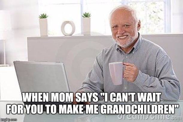 "Hide the pain harold smile | WHEN MOM SAYS ""I CAN'T WAIT FOR YOU TO MAKE ME GRANDCHILDREN"" 
