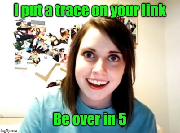 Overly Attached Girlfriend Meme | I put a trace on your link Be over in 5 | image tagged in memes,overly attached girlfriend | made w/ Imgflip meme maker