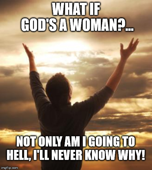 God's a woman | WHAT IF GOD'S A WOMAN?... NOT ONLY AM I GOING TO HELL, I'LL NEVER KNOW WHY! | image tagged in thank god,hell,woman god,woman | made w/ Imgflip meme maker