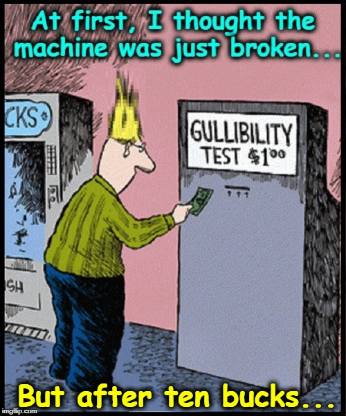 I think I failed the test... | AT FIRST, I THOUGHT THE MACHINE WAS JUST BROKEN.... But after ten bucks... | image tagged in vince vance,gullible,naive,gullibility test,tall hair dude,pollyanna | made w/ Imgflip meme maker