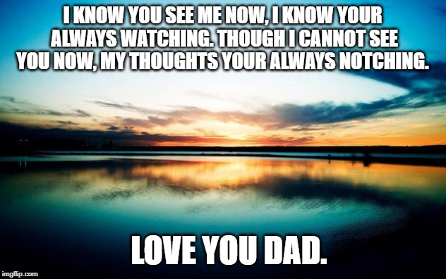 Sunset | I KNOW YOU SEE ME NOW, I KNOW YOUR ALWAYS WATCHING. THOUGH I CANNOT SEE YOU NOW, MY THOUGHTS YOUR ALWAYS NOTCHING. LOVE YOU DAD. | image tagged in sunset | made w/ Imgflip meme maker