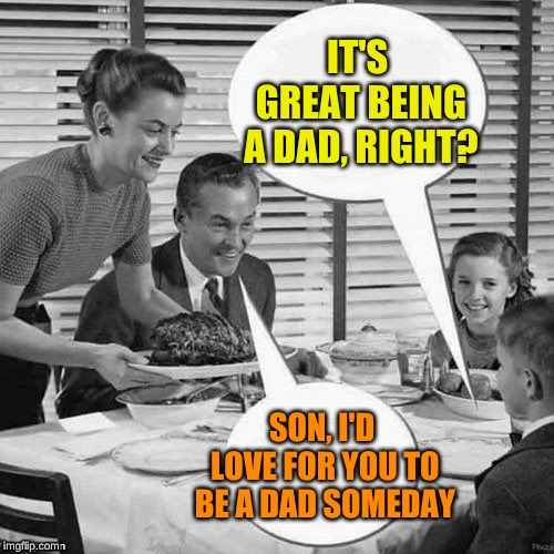 Vintage Family Dinner | IT'S GREAT BEING A DAD, RIGHT? SON, I'D LOVE FOR YOU TO BE A DAD SOMEDAY | image tagged in vintage family dinner | made w/ Imgflip meme maker