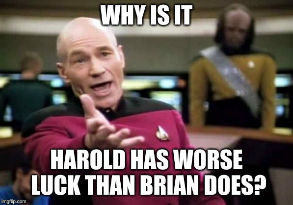 Picard Wtf Meme | WHY IS IT HAROLD HAS WORSE LUCK THAN BRIAN DOES? | image tagged in memes,picard wtf | made w/ Imgflip meme maker