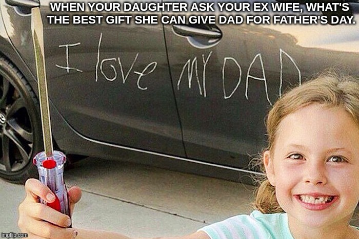 See daddy, mommy still loves you. That's why she told me this is better than a Father's Day card. | WHEN YOUR DAUGHTER ASK YOUR EX WIFE, WHAT'S THE BEST GIFT SHE CAN GIVE DAD FOR FATHER'S DAY. | image tagged in father's day,father's day meme,funny father's day,ex wives,hilarious memes,getting even | made w/ Imgflip meme maker