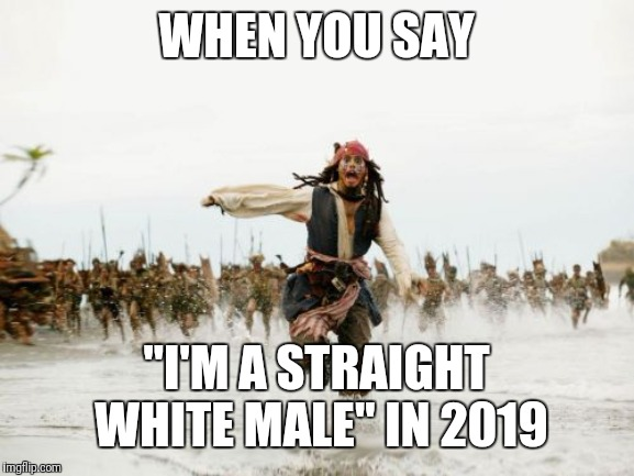 "Straight white male |  WHEN YOU SAY; ""I'M A STRAIGHT WHITE MALE"" IN 2019 