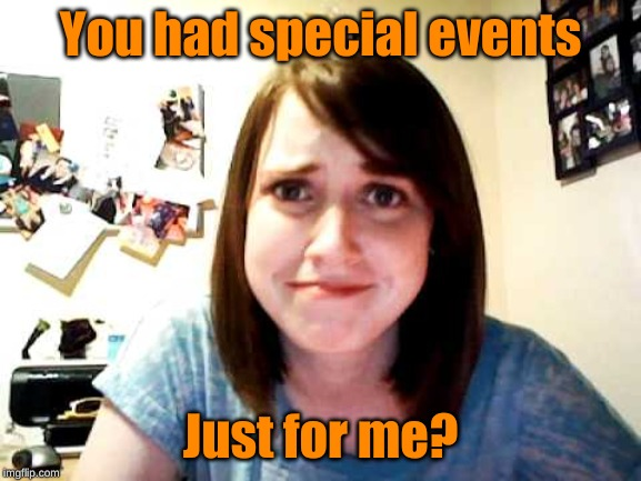 Overly Attached Girlfriend touched | You had special events Just for me? | image tagged in overly attached girlfriend touched | made w/ Imgflip meme maker