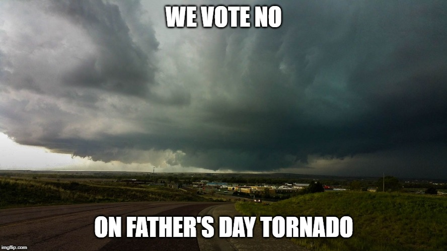WE VOTE NO ON FATHER'S DAY TORNADO | image tagged in tornado,fathers day | made w/ Imgflip meme maker