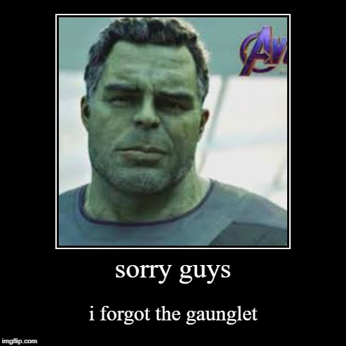 sorry guys | i forgot the gaunglet | image tagged in funny,demotivationals | made w/ Imgflip demotivational maker