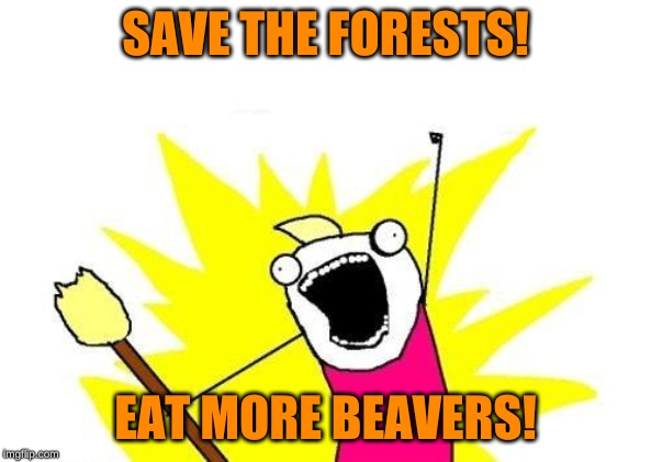 Going Green |  SAVE THE FORESTS! EAT MORE BEAVERS! | image tagged in memes,x all the y,wookies star wars forest world problems,leave it to beaver,isayisay,steak dinner | made w/ Imgflip meme maker
