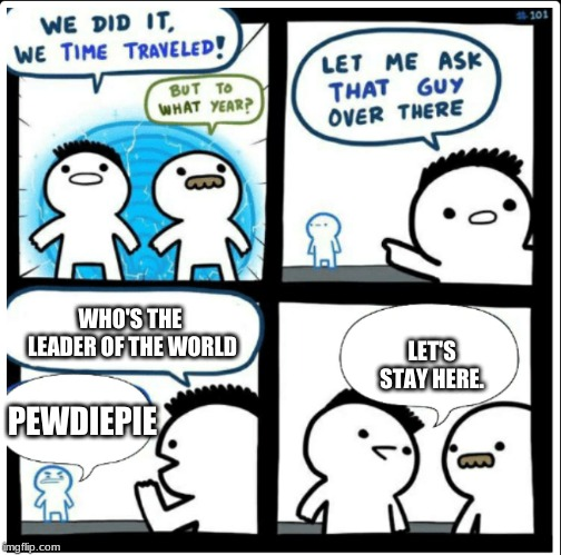 Time travel | WHO'S THE LEADER OF THE WORLD LET'S STAY HERE. PEWDIEPIE | image tagged in time travel | made w/ Imgflip meme maker