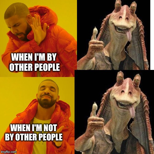 WHEN I'M BY OTHER PEOPLE WHEN I'M NOT BY OTHER PEOPLE | image tagged in jar jar binks | made w/ Imgflip meme maker