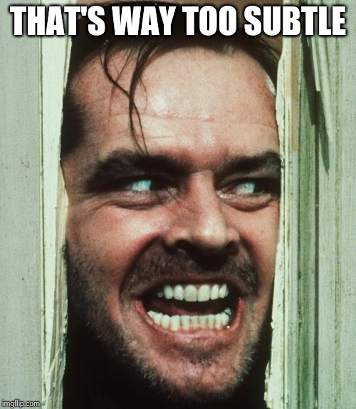 jack nicholson shining | THAT'S WAY TOO SUBTLE | image tagged in jack nicholson shining | made w/ Imgflip meme maker