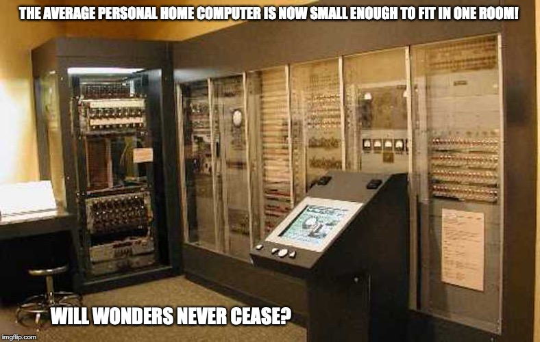 Old Computer | THE AVERAGE PERSONAL HOME COMPUTER IS NOW SMALL ENOUGH TO FIT IN ONE ROOM! WILL WONDERS NEVER CEASE? | image tagged in old,computer,memes | made w/ Imgflip meme maker