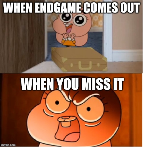 Gumball - Anais False Hope Meme | WHEN ENDGAME COMES OUT WHEN YOU MISS IT | image tagged in gumball - anais false hope meme | made w/ Imgflip meme maker