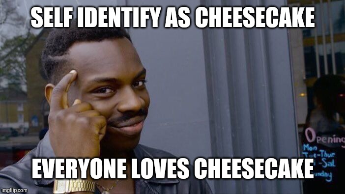 Roll Safe Think About It Meme | SELF IDENTIFY AS CHEESECAKE EVERYONE LOVES CHEESECAKE | image tagged in memes,roll safe think about it | made w/ Imgflip meme maker