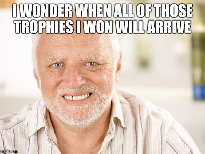 Awkward smiling old man | I WONDER WHEN ALL OF THOSE TROPHIES I WON WILL ARRIVE | image tagged in awkward smiling old man | made w/ Imgflip meme maker