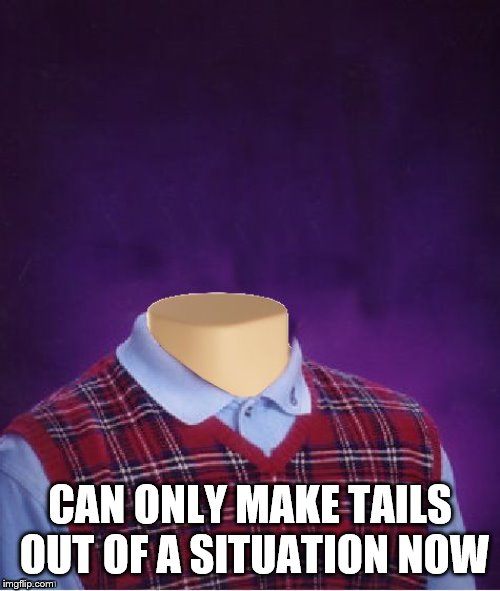 Bad Luck Brian Headless | CAN ONLY MAKE TAILS OUT OF A SITUATION NOW | image tagged in bad luck brian headless,problems | made w/ Imgflip meme maker