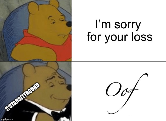 Oof... |  I'm sorry for your loss; Oof; @STARSFLYROUND | image tagged in memes,tuxedo winnie the pooh,oof | made w/ Imgflip meme maker
