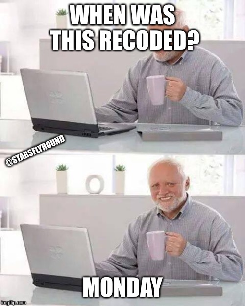 WHEN WAS THIS RECODED? MONDAY @STARSFLYROUND | image tagged in memes,hide the pain harold | made w/ Imgflip meme maker