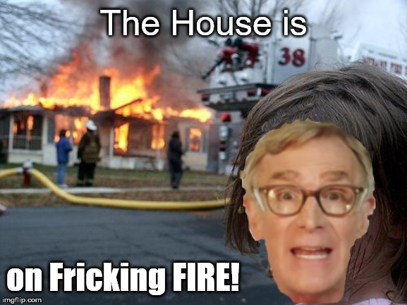 Thanks Captain Bill | The House is on Fricking FIRE! | image tagged in bill nye the science guy,disaster girl | made w/ Imgflip meme maker