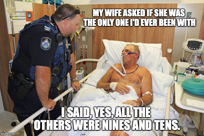 Man in Hospital Bed | MY WIFE ASKED IF SHE WAS THE ONLY ONE I'D EVER BEEN WITH I SAID, YES, ALL THE OTHERS WERE NINES AND TENS. | image tagged in man in hospital bed,pun | made w/ Imgflip meme maker