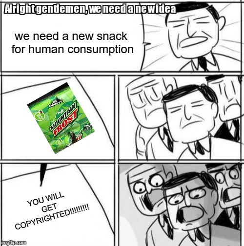 Alright Gentlemen We Need A New Idea | we need a new snack for human consumption YOU WILL GET COPYRIGHTED!!!!!!!!! | image tagged in memes,alright gentlemen we need a new idea | made w/ Imgflip meme maker