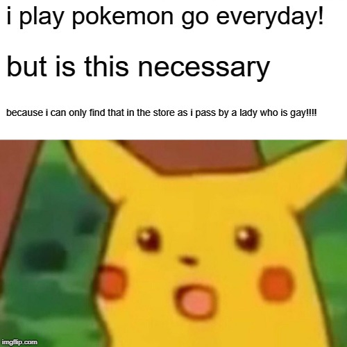 Surprised Pikachu Meme | i play pokemon go everyday! but is this necessary because i can only find that in the store as i pass by a lady who is gay!!!! | image tagged in memes,surprised pikachu | made w/ Imgflip meme maker