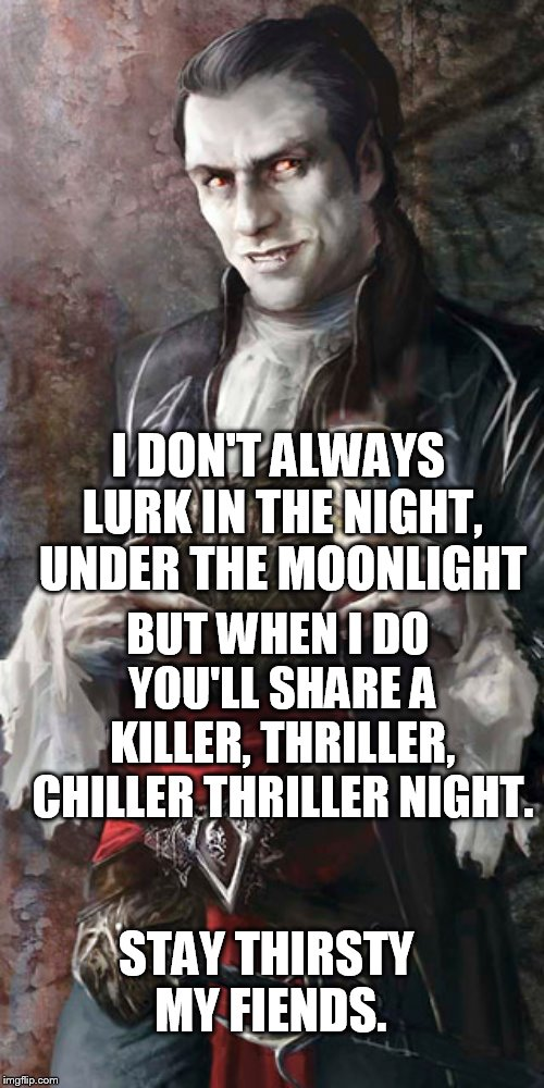 I DON'T ALWAYS LURK IN THE NIGHT, UNDER THE MOONLIGHT STAY THIRSTY MY FIENDS. BUT WHEN I DO YOU'LL SHARE A KILLER, THRILLER, CHILLER THRILLE | image tagged in most interesting vampire | made w/ Imgflip meme maker